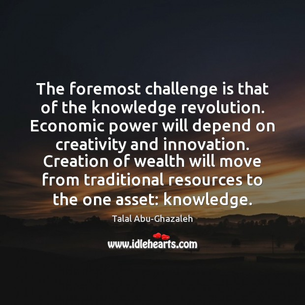 Image, The foremost challenge is that of the knowledge revolution. Economic power will