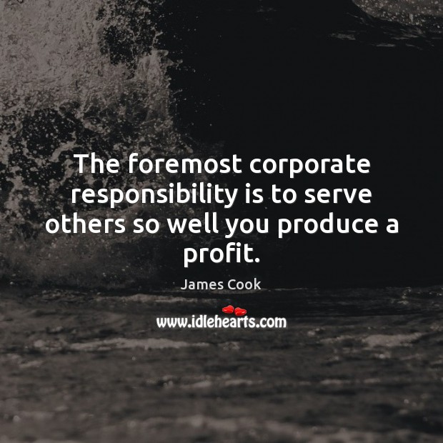 The foremost corporate responsibility is to serve others so well you produce a profit. James Cook Picture Quote