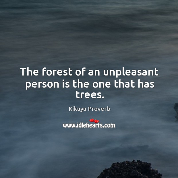 The forest of an unpleasant person is the one that has trees. Kikuyu Proverbs Image