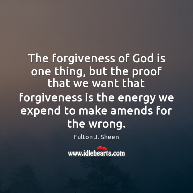 The forgiveness of God is one thing, but the proof that we Fulton J. Sheen Picture Quote