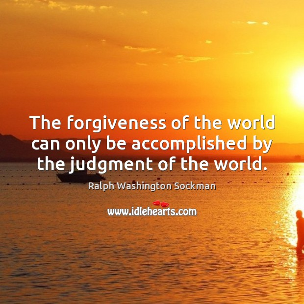 Image, The forgiveness of the world can only be accomplished by the judgment of the world.