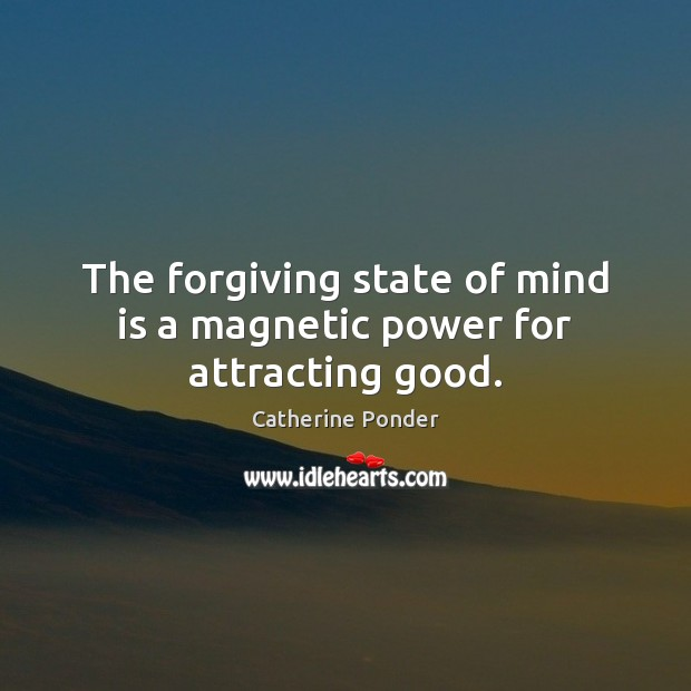 The forgiving state of mind is a magnetic power for attracting good. Image