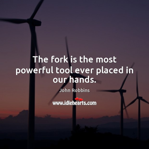 The fork is the most powerful tool ever placed in our hands. John Robbins Picture Quote