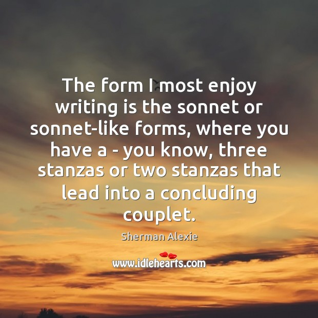 The form I most enjoy writing is the sonnet or sonnet-like forms, Sherman Alexie Picture Quote