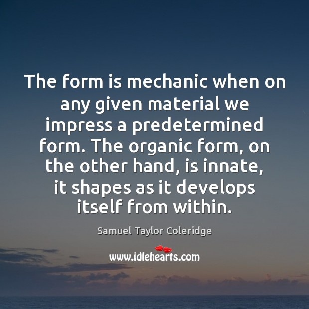 The form is mechanic when on any given material we impress a Image
