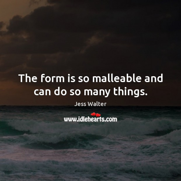 The form is so malleable and can do so many things. Jess Walter Picture Quote