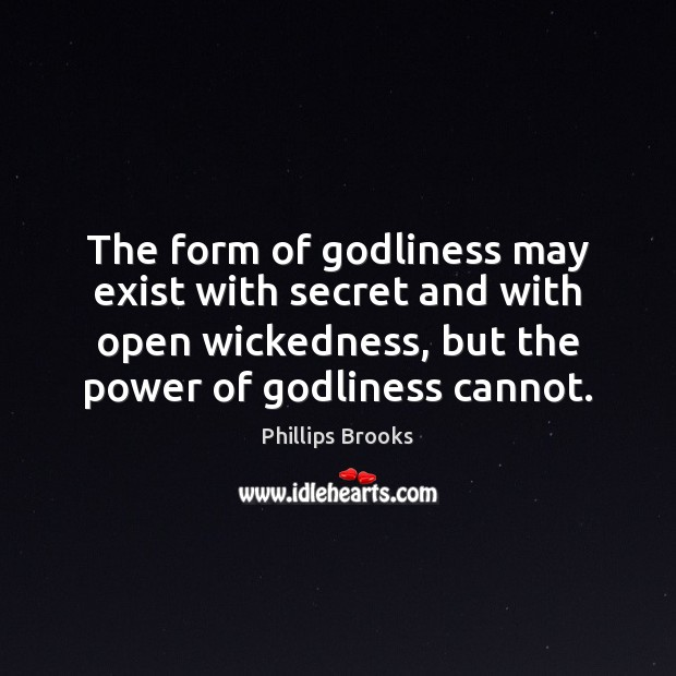 The form of Godliness may exist with secret and with open wickedness, Phillips Brooks Picture Quote