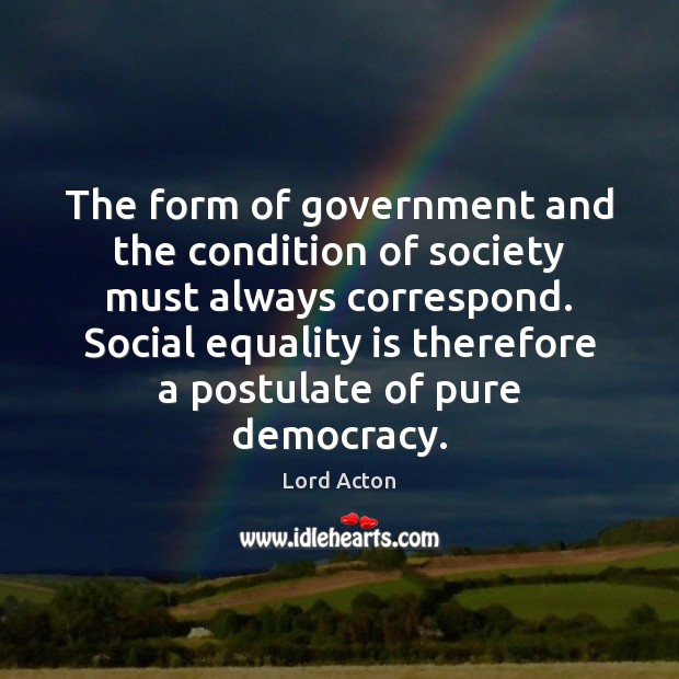 The form of government and the condition of society must always correspond. Equality Quotes Image