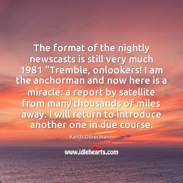 "The format of the nightly newscasts is still very much 1981 ""Tremble, onlookers! Keith Olbermann Picture Quote"