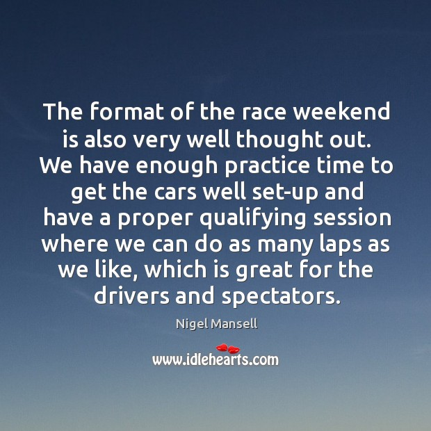 The format of the race weekend is also very well thought out. Nigel Mansell Picture Quote