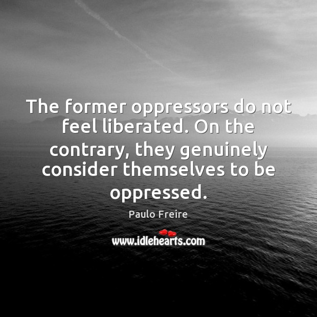 Image, The former oppressors do not feel liberated. On the contrary, they genuinely