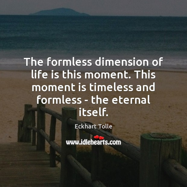 The formless dimension of life is this moment. This moment is timeless Image