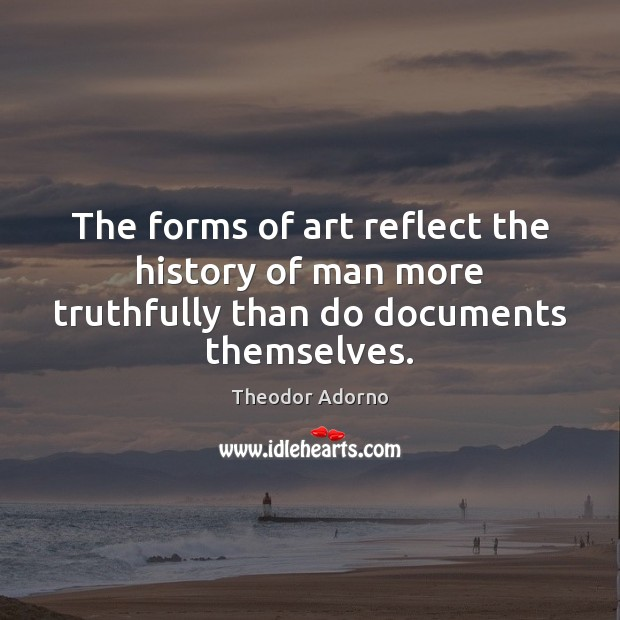 Image, The forms of art reflect the history of man more truthfully than do documents themselves.