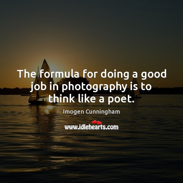The formula for doing a good job in photography is to think like a poet. Imogen Cunningham Picture Quote