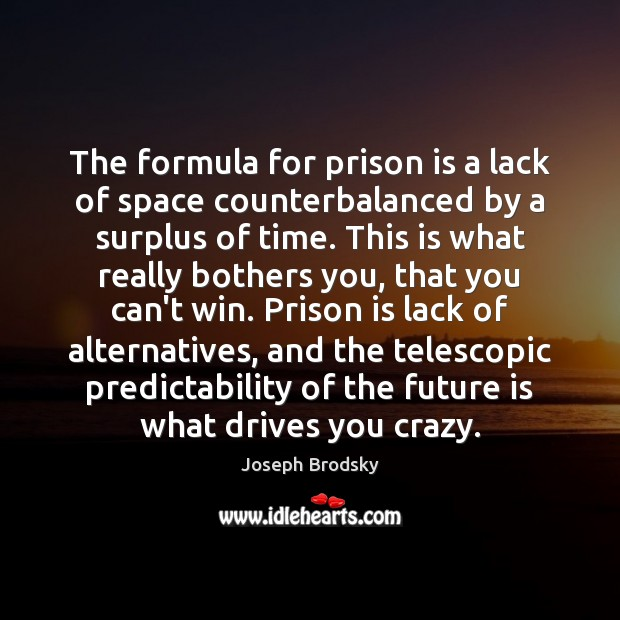 The formula for prison is a lack of space counterbalanced by a Joseph Brodsky Picture Quote