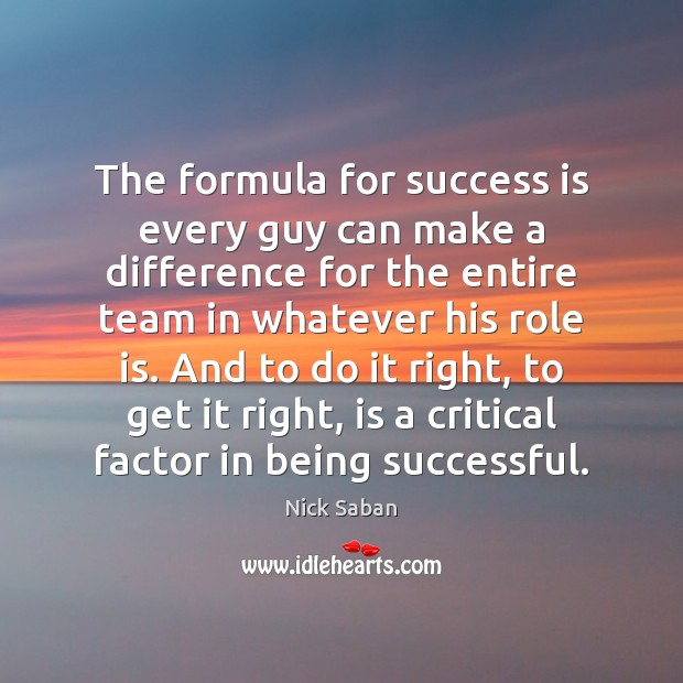 Nick Saban Picture Quote image saying: The formula for success is every guy can make a difference for
