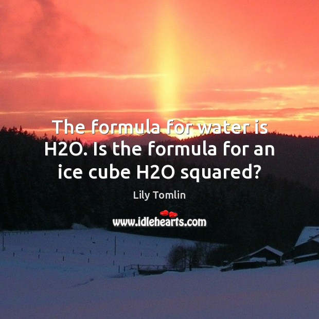Image, The formula for water is H2O. Is the formula for an ice cube H2O squared?