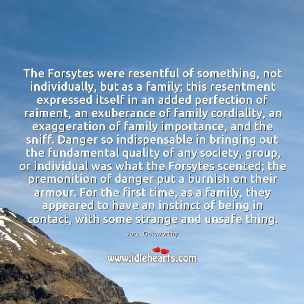 The Forsytes were resentful of something, not individually, but as a family; John Galsworthy Picture Quote