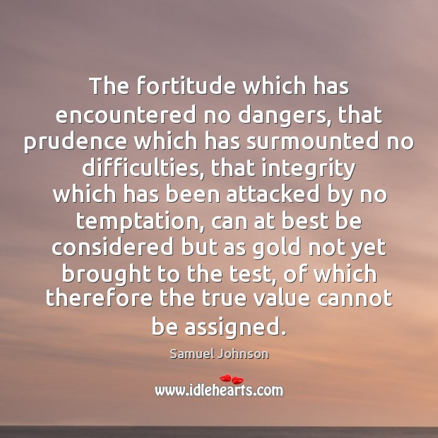 The fortitude which has encountered no dangers, that prudence which has surmounted Image