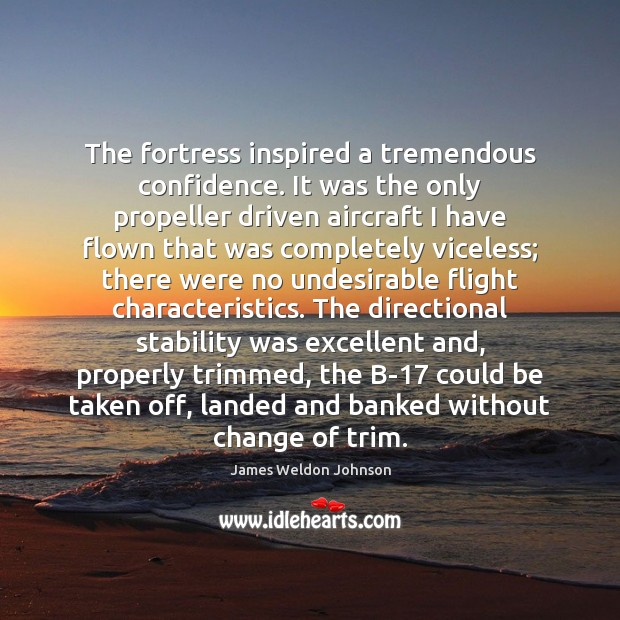 The fortress inspired a tremendous confidence. It was the only propeller driven James Weldon Johnson Picture Quote