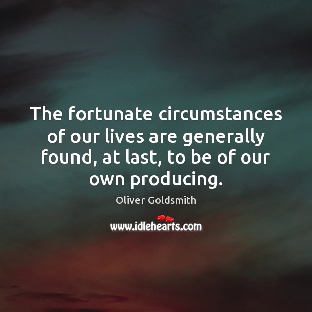 The fortunate circumstances of our lives are generally found, at last, to Oliver Goldsmith Picture Quote
