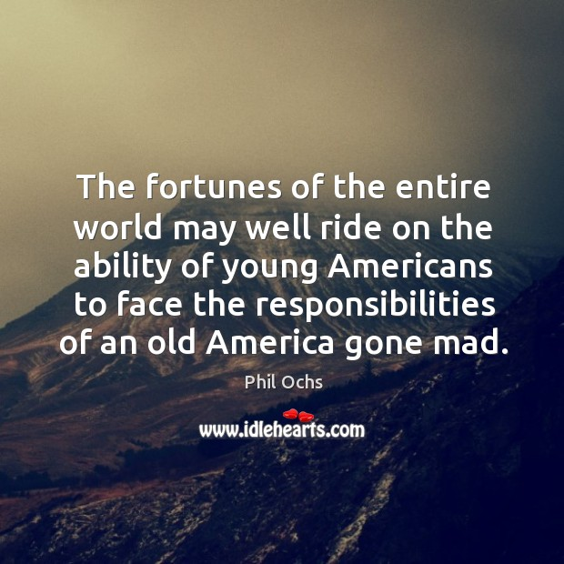 The fortunes of the entire world may well ride on the ability of young americans to Phil Ochs Picture Quote