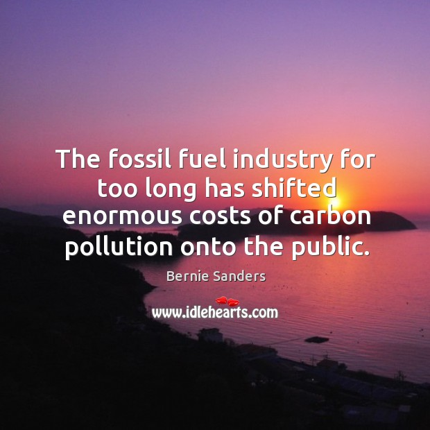 The fossil fuel industry for too long has shifted enormous costs of Image