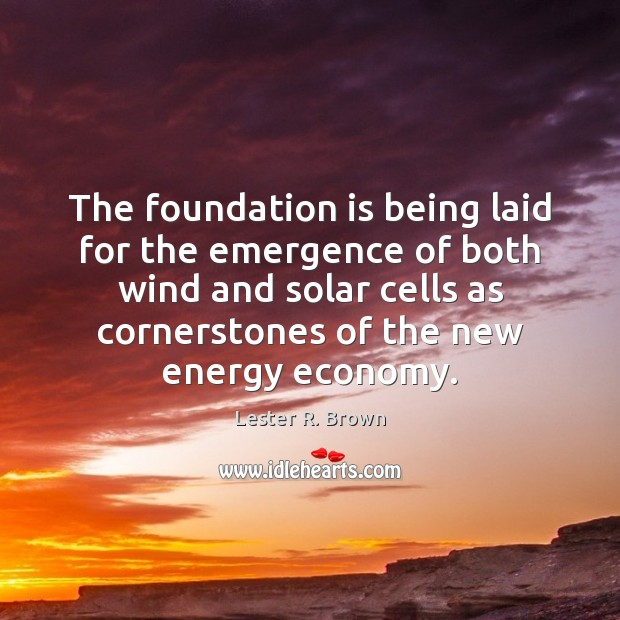 The foundation is being laid for the emergence of both wind and Lester R. Brown Picture Quote