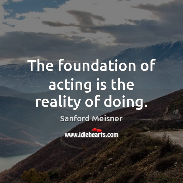 The foundation of acting is the reality of doing. Image