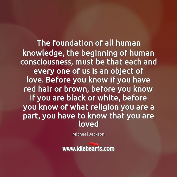 The foundation of all human knowledge, the beginning of human consciousness, must Image