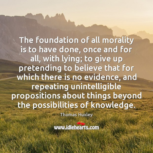 The foundation of all morality is to have done, once and for Thomas Huxley Picture Quote