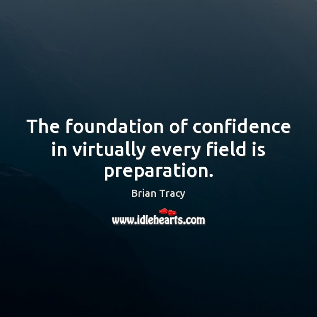 The foundation of confidence in virtually every field is preparation. Brian Tracy Picture Quote
