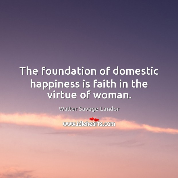 The foundation of domestic happiness is faith in the virtue of woman. Walter Savage Landor Picture Quote