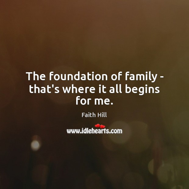 The foundation of family – that's where it all begins for me. Image