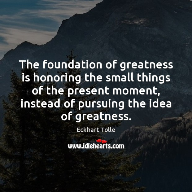 The foundation of greatness is honoring the small things of the present Eckhart Tolle Picture Quote