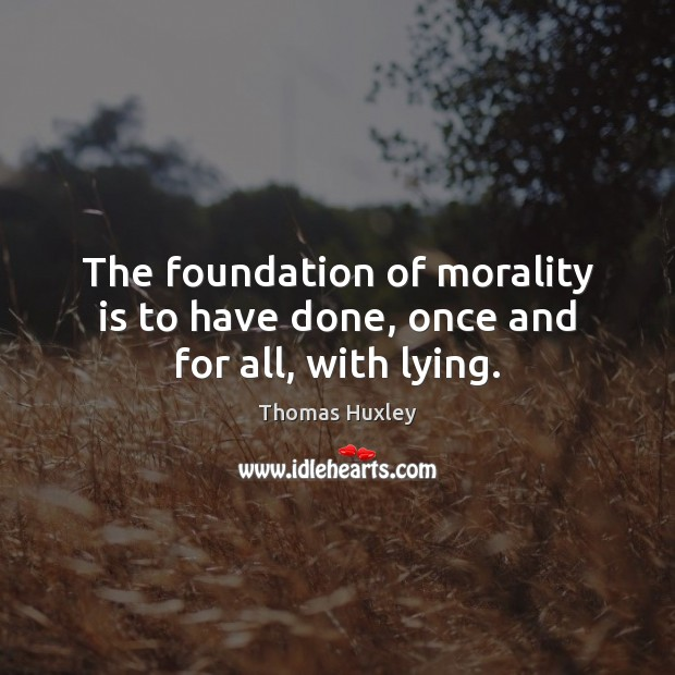 The foundation of morality is to have done, once and for all, with lying. Thomas Huxley Picture Quote
