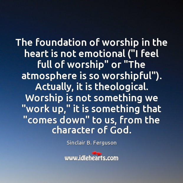 """The foundation of worship in the heart is not emotional (""""I feel Worship Quotes Image"""