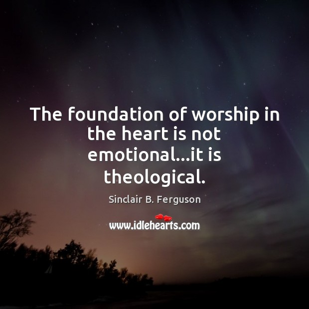 The foundation of worship in the heart is not emotional…it is theological. Sinclair B. Ferguson Picture Quote
