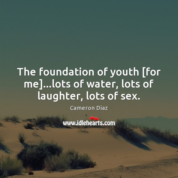 The foundation of youth [for me]…lots of water, lots of laughter, lots of sex. Cameron Diaz Picture Quote