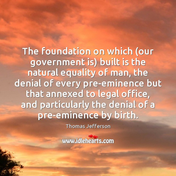 The foundation on which (our government is) built is the natural equality Image