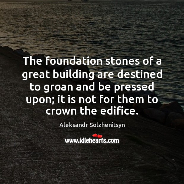 The foundation stones of a great building are destined to groan and Aleksandr Solzhenitsyn Picture Quote