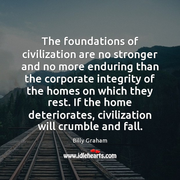 Image, The foundations of civilization are no stronger and no more enduring than