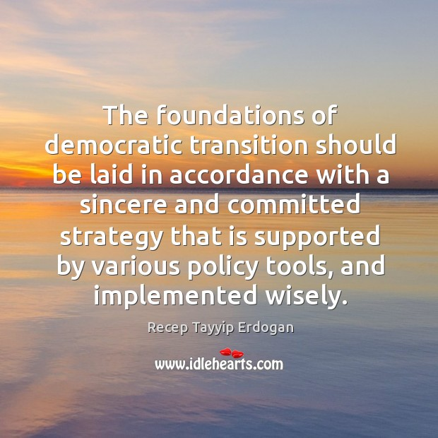 The foundations of democratic transition should be laid in accordance with a sincere and Recep Tayyip Erdogan Picture Quote