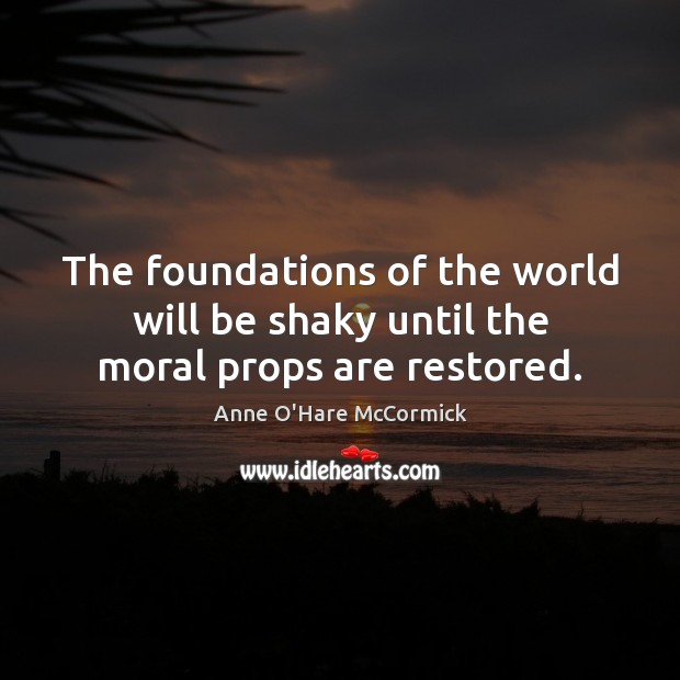 Image, The foundations of the world will be shaky until the moral props are restored.