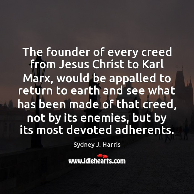 The founder of every creed from Jesus Christ to Karl Marx, would Image