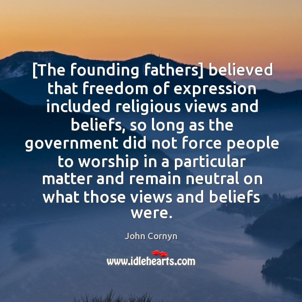 [The founding fathers] believed that freedom of expression included religious views and John Cornyn Picture Quote