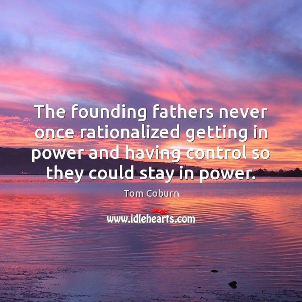 The founding fathers never once rationalized getting in power and having control Tom Coburn Picture Quote