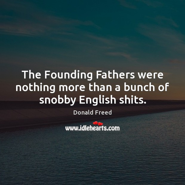 The Founding Fathers were nothing more than a bunch of snobby English shits. Image