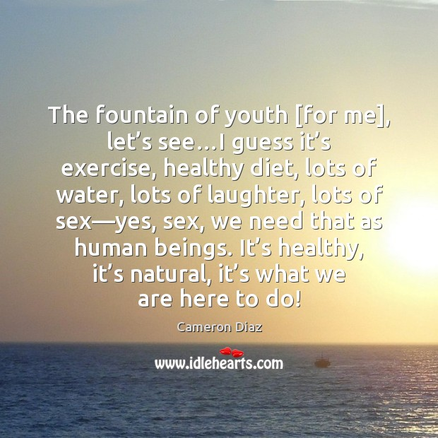 The fountain of youth [for me], let's see…I guess it' Cameron Diaz Picture Quote
