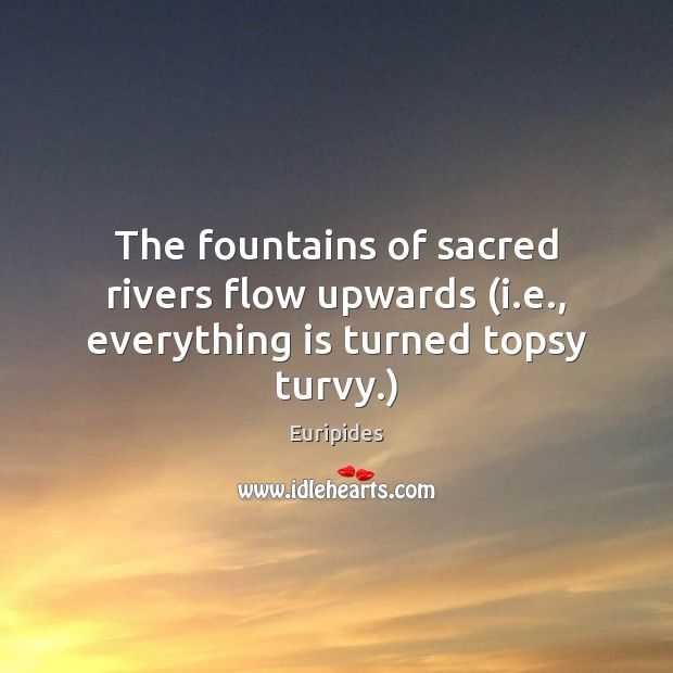 The fountains of sacred rivers flow upwards (i.e., everything is turned topsy turvy.) Image
